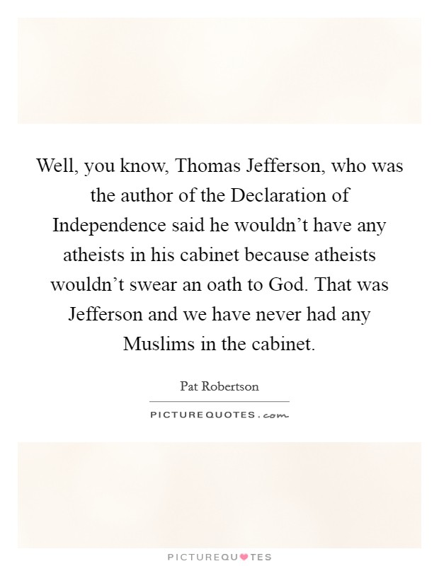Well, you know, Thomas Jefferson, who was the author of the Declaration of Independence said he wouldn't have any atheists in his cabinet because atheists wouldn't swear an oath to God. That was Jefferson and we have never had any Muslims in the cabinet. Picture Quote #1