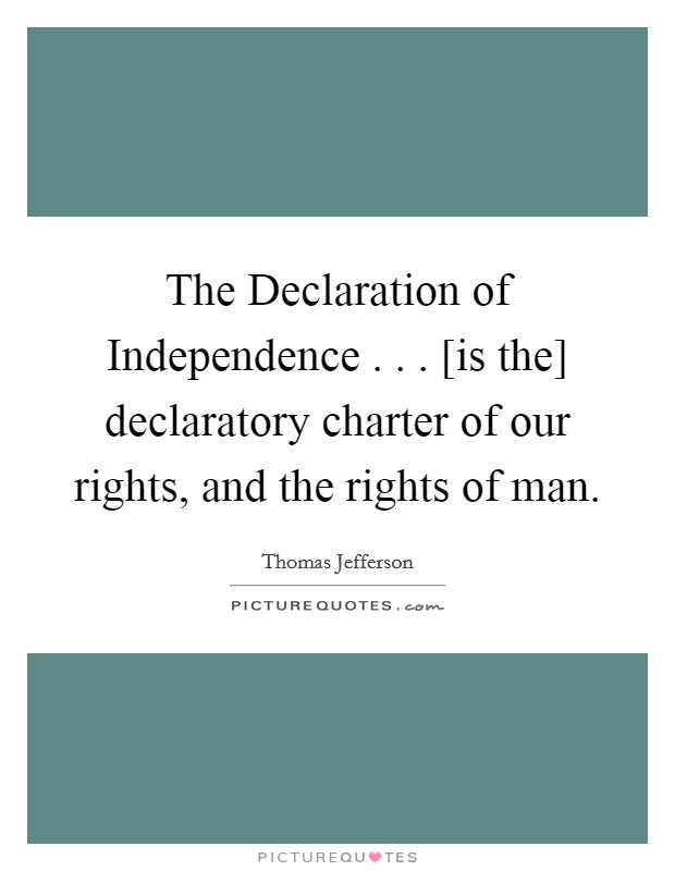 The Declaration of Independence . . . [is the] declaratory charter of our rights, and the rights of man Picture Quote #1