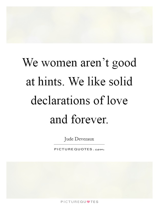 We women aren't good at hints. We like solid declarations of love and forever Picture Quote #1