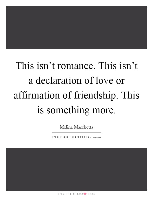 This isn't romance. This isn't a declaration of love or affirmation of friendship. This is something more Picture Quote #1