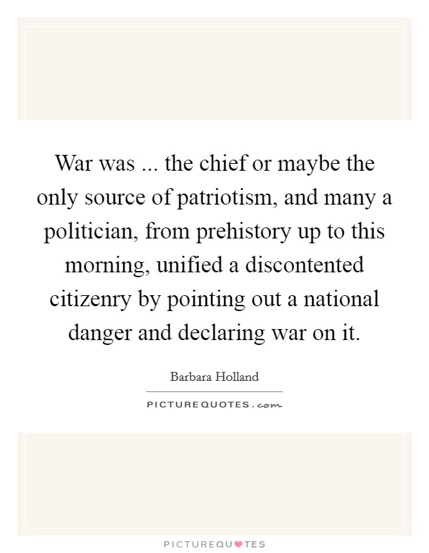 War was ... the chief or maybe the only source of patriotism, and many a politician, from prehistory up to this morning, unified a discontented citizenry by pointing out a national danger and declaring war on it Picture Quote #1