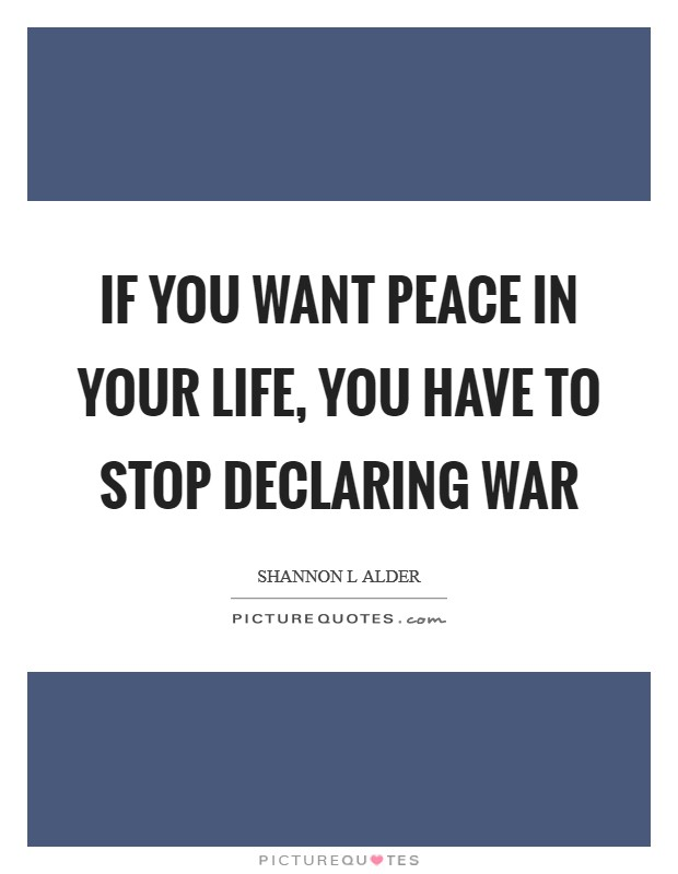 If you want peace in your life, you have to stop declaring war Picture Quote #1