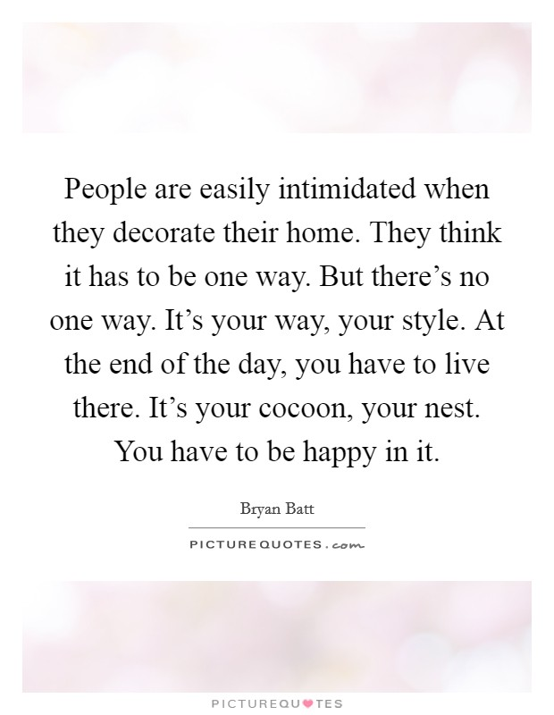 People are easily intimidated when they decorate their home. They think it has to be one way. But there's no one way. It's your way, your style. At the end of the day, you have to live there. It's your cocoon, your nest. You have to be happy in it Picture Quote #1