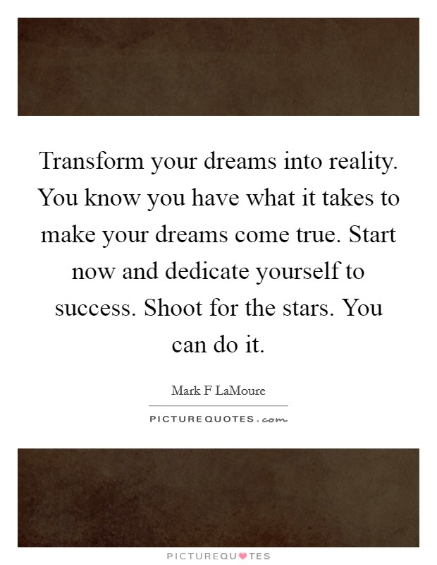 Transform your dreams into reality. You know you have what it takes to make your dreams come true. Start now and dedicate yourself to success. Shoot for the stars. You can do it Picture Quote #1