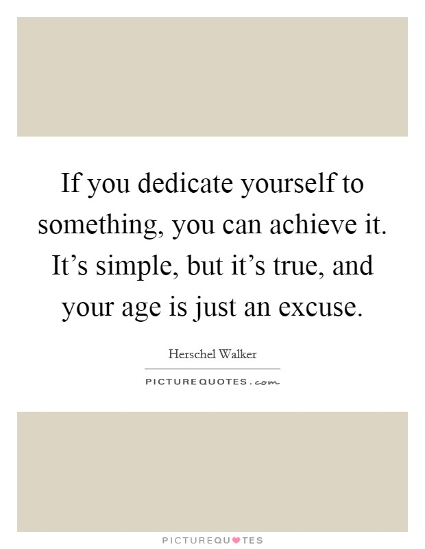 If you dedicate yourself to something, you can achieve it. It's simple, but it's true, and your age is just an excuse Picture Quote #1