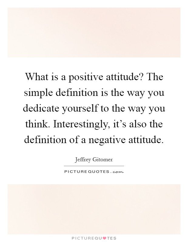 What is a positive attitude? The simple definition is the way you dedicate yourself to the way you think. Interestingly, it's also the definition of a negative attitude Picture Quote #1