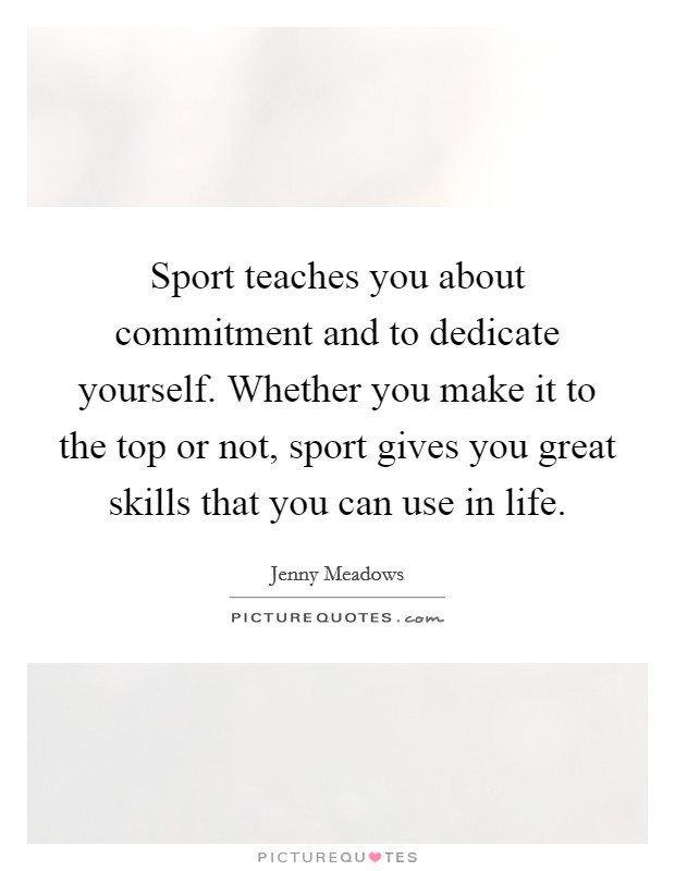 Sport teaches you about commitment and to dedicate yourself. Whether you make it to the top or not, sport gives you great skills that you can use in life Picture Quote #1