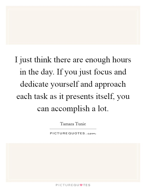 I just think there are enough hours in the day. If you just focus and dedicate yourself and approach each task as it presents itself, you can accomplish a lot Picture Quote #1