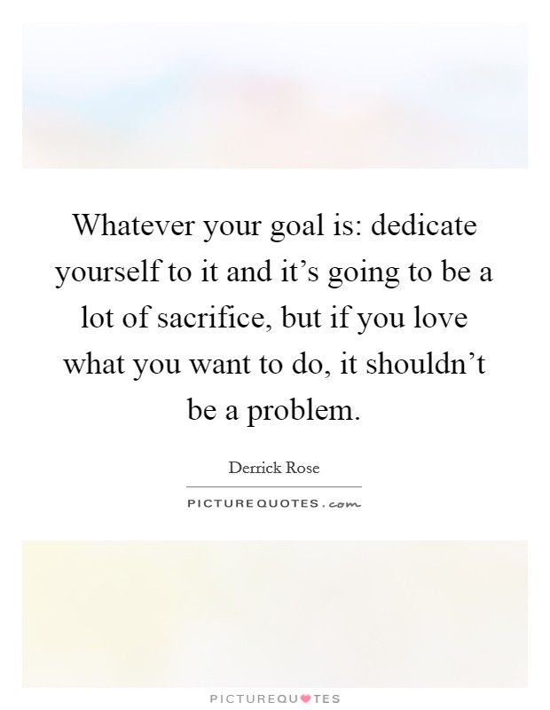 Whatever your goal is: dedicate yourself to it and it's going to be a lot of sacrifice, but if you love what you want to do, it shouldn't be a problem Picture Quote #1