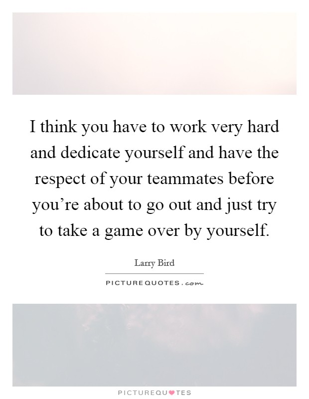 I think you have to work very hard and dedicate yourself and have the respect of your teammates before you're about to go out and just try to take a game over by yourself Picture Quote #1