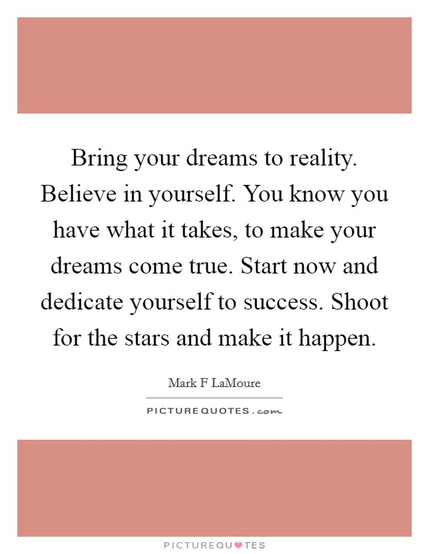 Bring your dreams to reality. Believe in yourself. You know you have what it takes, to make your dreams come true. Start now and dedicate yourself to success. Shoot for the stars and make it happen Picture Quote #1