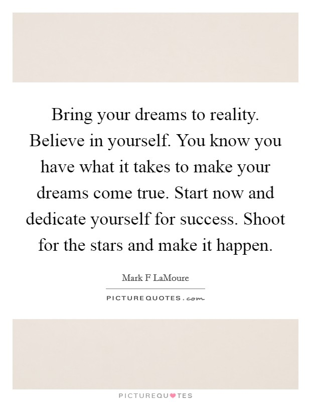 Bring your dreams to reality. Believe in yourself. You know you have what it takes to make your dreams come true. Start now and dedicate yourself for success. Shoot for the stars and make it happen Picture Quote #1