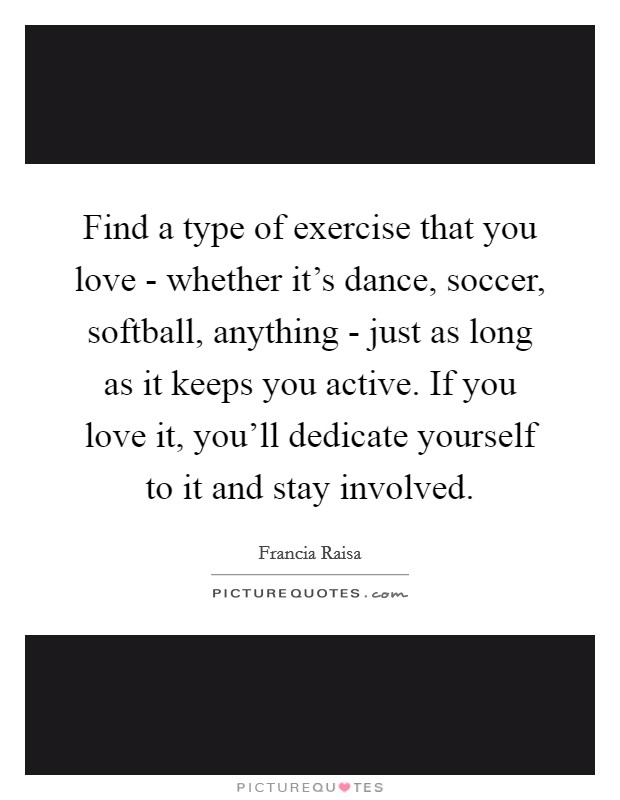 Find a type of exercise that you love - whether it's dance, soccer, softball, anything - just as long as it keeps you active. If you love it, you'll dedicate yourself to it and stay involved Picture Quote #1