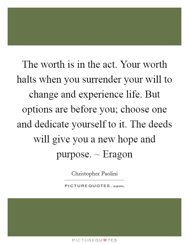 The worth is in the act. Your worth halts when you surrender your will to change and experience life. But options are before you; choose one and dedicate yourself to it. The deeds will give you a new hope and purpose. ~ Eragon Picture Quote #1