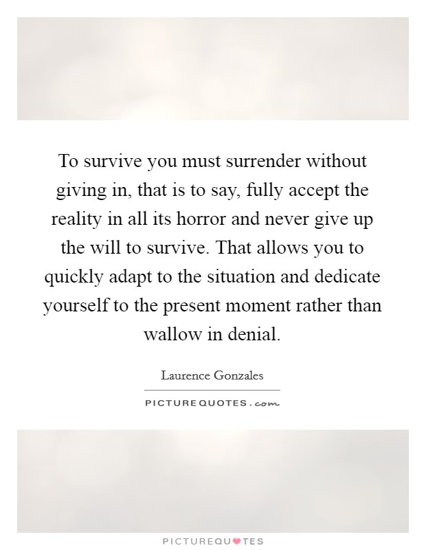 To survive you must surrender without giving in, that is to say, fully accept the reality in all its horror and never give up the will to survive. That allows you to quickly adapt to the situation and dedicate yourself to the present moment rather than wallow in denial. Picture Quote #1