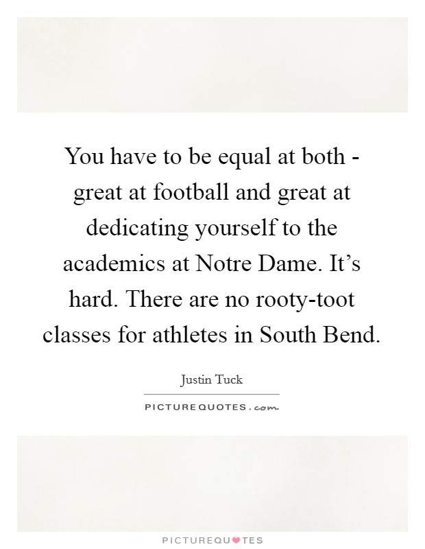 You have to be equal at both - great at football and great at dedicating yourself to the academics at Notre Dame. It's hard. There are no rooty-toot classes for athletes in South Bend Picture Quote #1