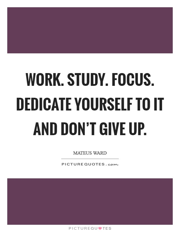 Work. Study. Focus. Dedicate yourself to it and don't give up Picture Quote #1