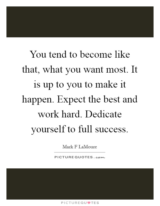 You tend to become like that, what you want most. It is up to you to make it happen. Expect the best and work hard. Dedicate yourself to full success Picture Quote #1