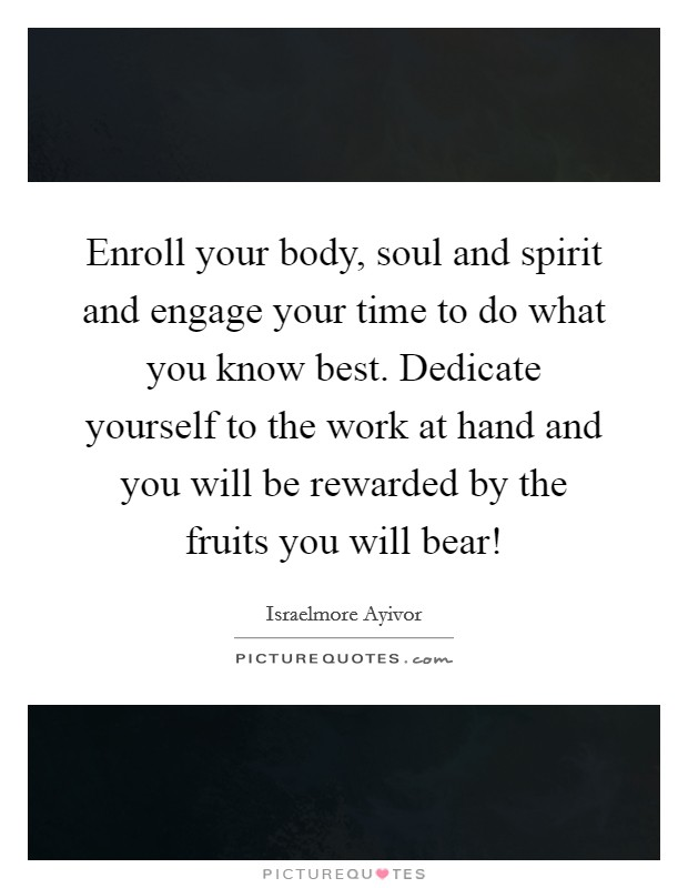 Enroll your body, soul and spirit and engage your time to do what you know best. Dedicate yourself to the work at hand and you will be rewarded by the fruits you will bear! Picture Quote #1
