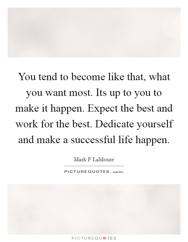 You tend to become like that, what you want most. Its up to you to make it happen. Expect the best and work for the best. Dedicate yourself and make a successful life happen Picture Quote #1