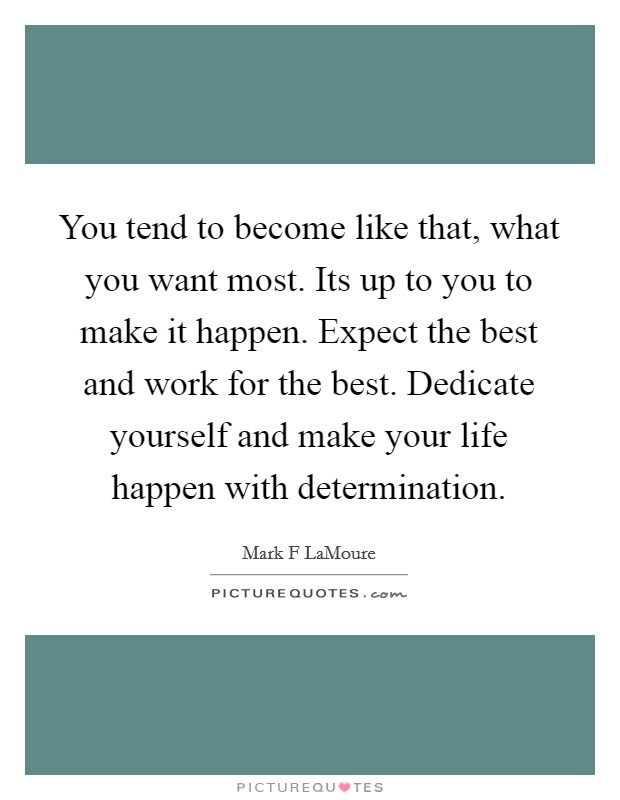 You tend to become like that, what you want most. Its up to you to make it happen. Expect the best and work for the best. Dedicate yourself and make your life happen with determination Picture Quote #1