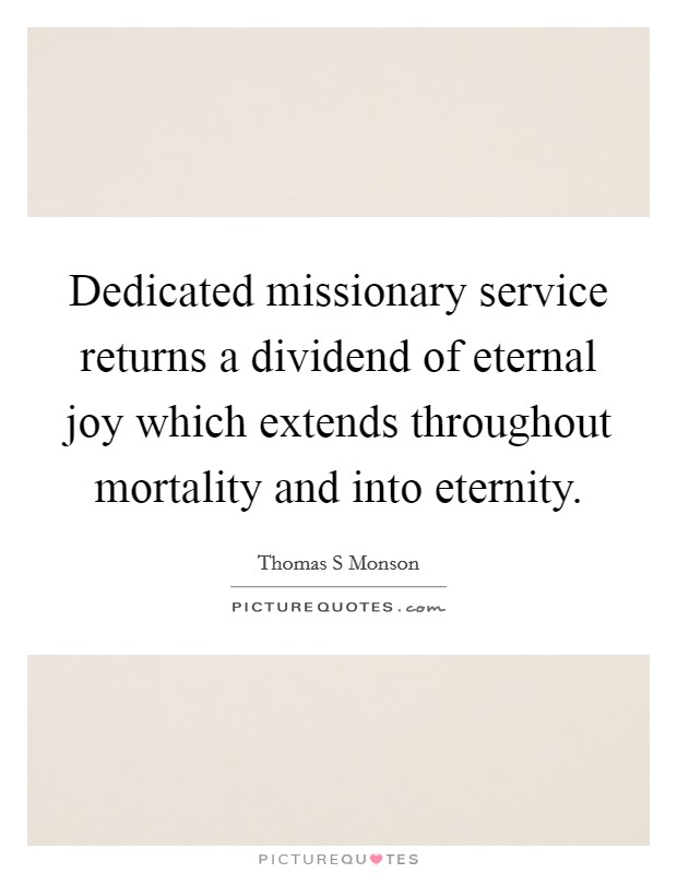 Dedicated missionary service returns a dividend of eternal joy which extends throughout mortality and into eternity. Picture Quote #1