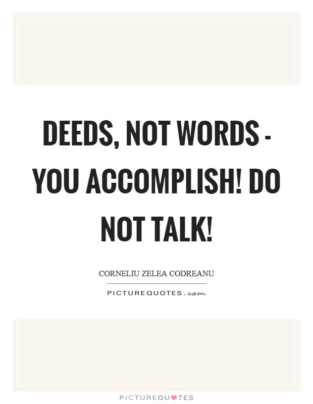 Deeds, not words - you accomplish! Do not talk! Picture Quote #1