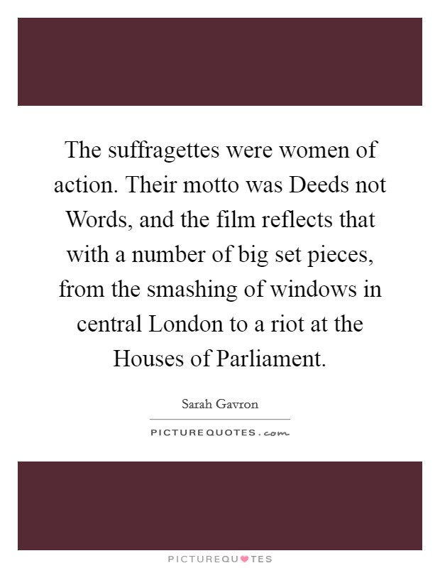 The suffragettes were women of action. Their motto was Deeds not Words, and the film reflects that with a number of big set pieces, from the smashing of windows in central London to a riot at the Houses of Parliament Picture Quote #1