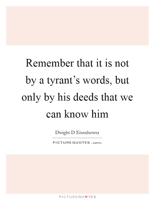 Remember that it is not by a tyrant's words, but only by his deeds that we can know him Picture Quote #1