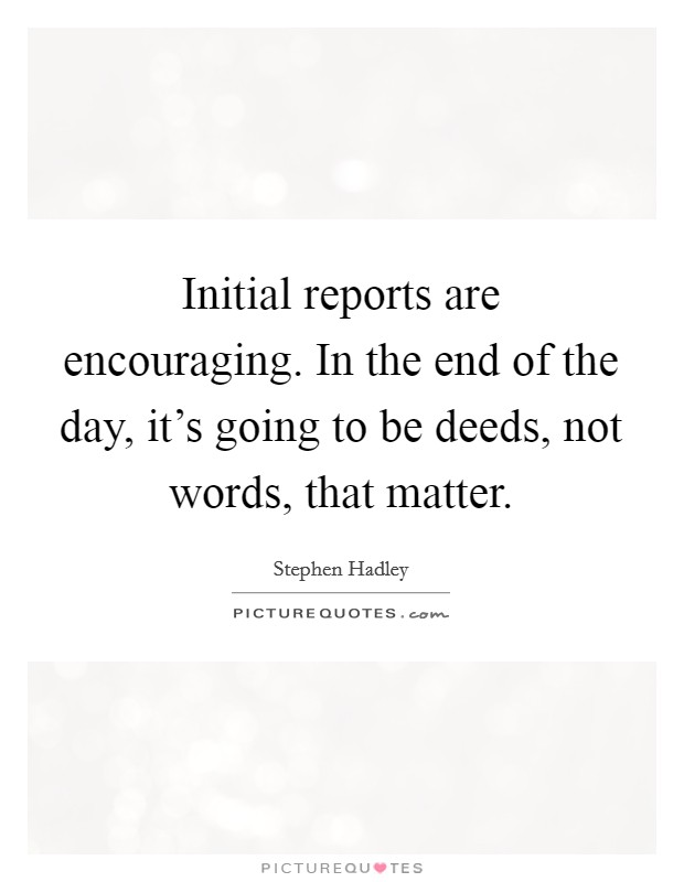 Initial reports are encouraging. In the end of the day, it's going to be deeds, not words, that matter Picture Quote #1