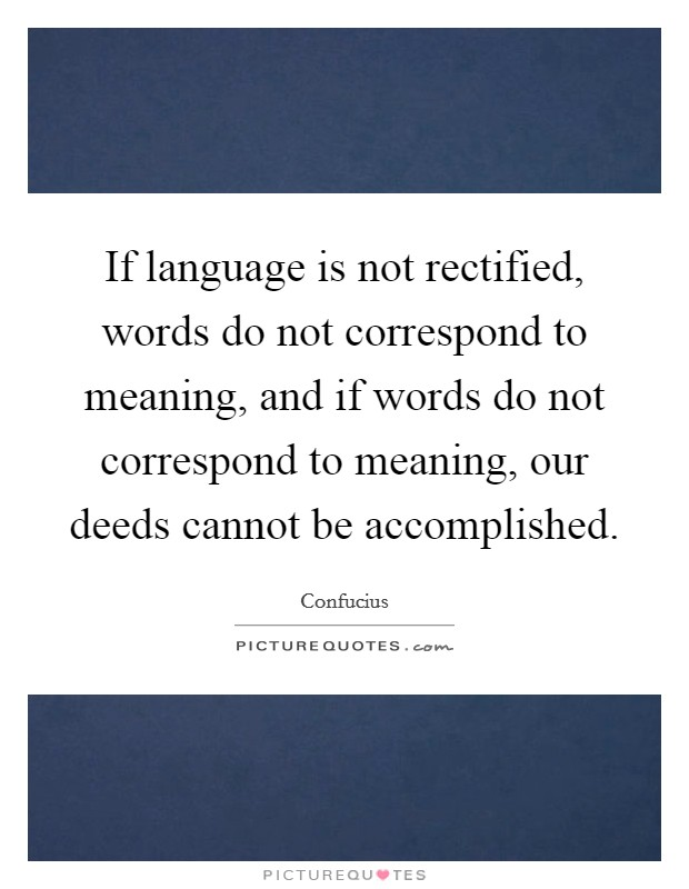 If language is not rectified, words do not correspond to meaning, and if words do not correspond to meaning, our deeds cannot be accomplished Picture Quote #1