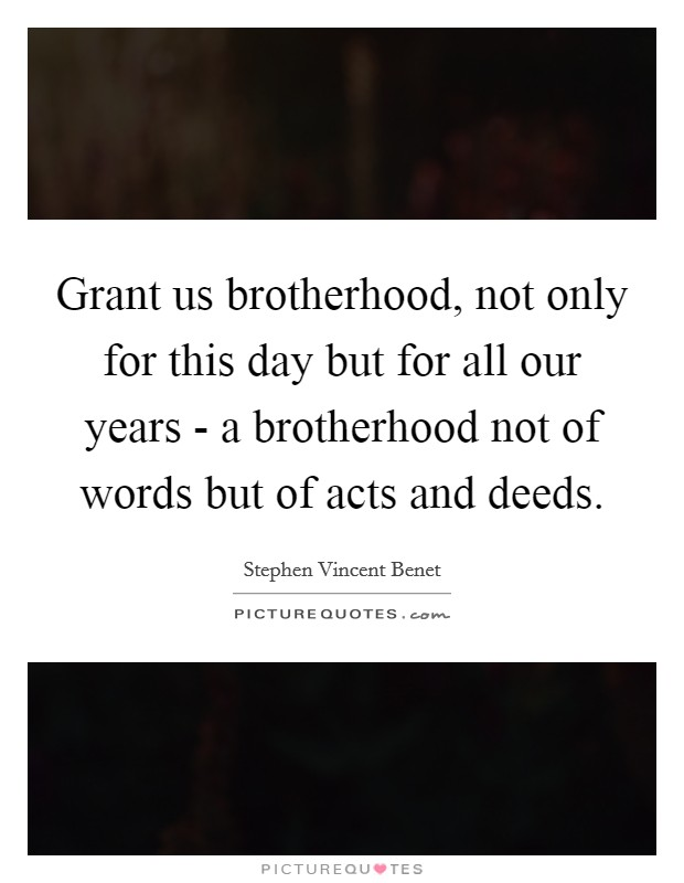 Grant us brotherhood, not only for this day but for all our years - a brotherhood not of words but of acts and deeds Picture Quote #1