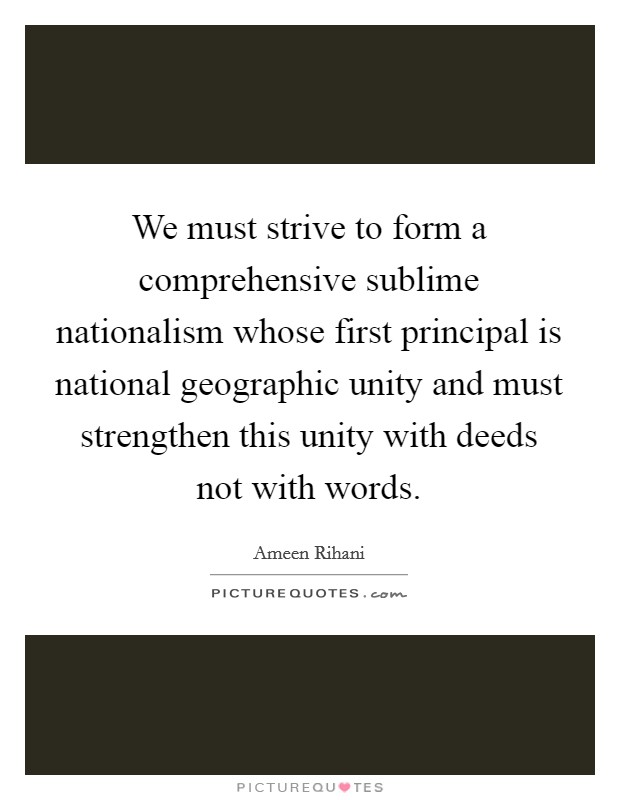 We must strive to form a comprehensive sublime nationalism whose first principal is national geographic unity and must strengthen this unity with deeds not with words Picture Quote #1