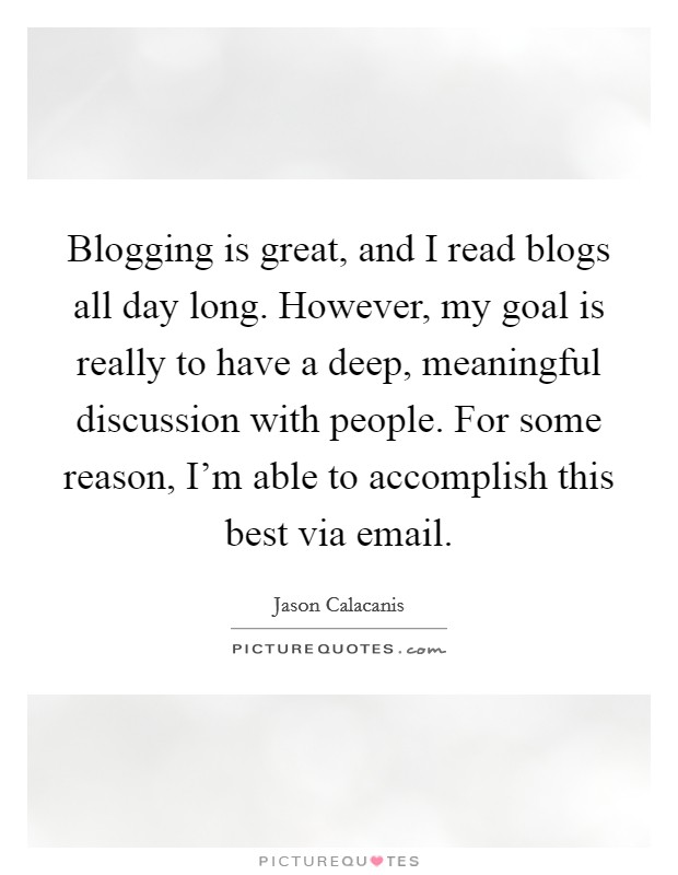 Blogging is great, and I read blogs all day long. However, my goal is really to have a deep, meaningful discussion with people. For some reason, I'm able to accomplish this best via email Picture Quote #1