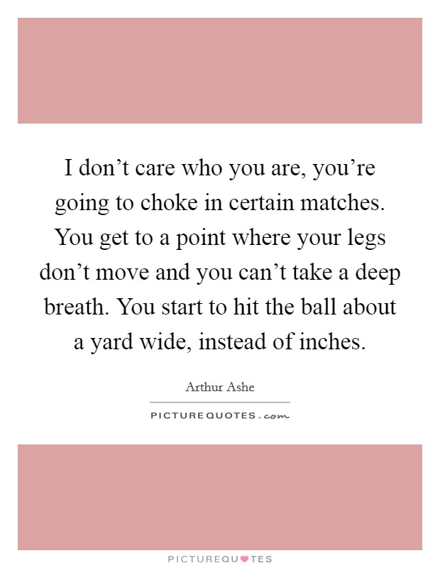 I don't care who you are, you're going to choke in certain matches. You get to a point where your legs don't move and you can't take a deep breath. You start to hit the ball about a yard wide, instead of inches Picture Quote #1