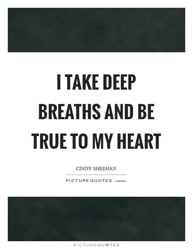 I take deep breaths and be true to my heart Picture Quote #1