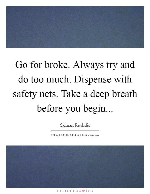 Go for broke. Always try and do too much. Dispense with safety nets. Take a deep breath before you begin Picture Quote #1