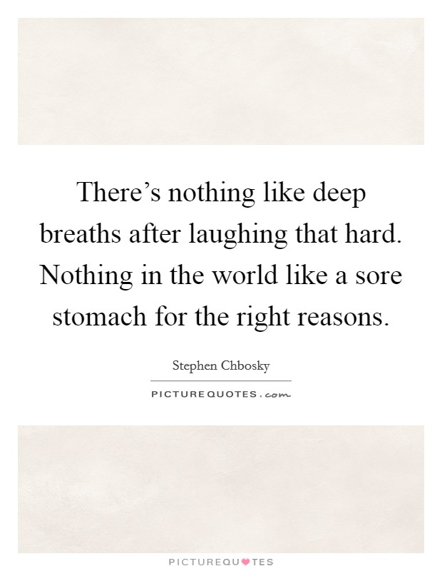 There's nothing like deep breaths after laughing that hard. Nothing in the world like a sore stomach for the right reasons Picture Quote #1