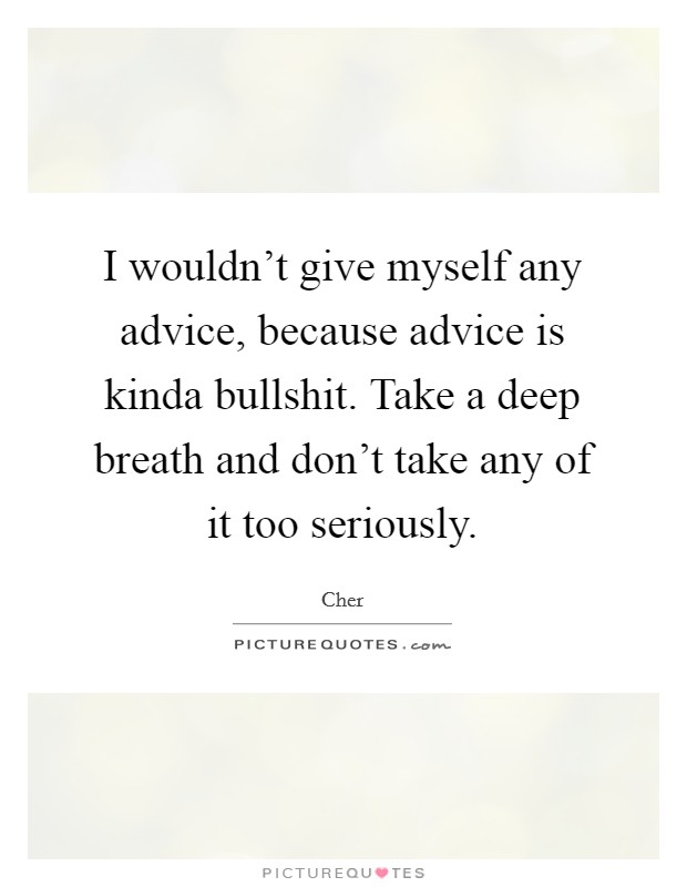 I wouldn't give myself any advice, because advice is kinda bullshit. Take a deep breath and don't take any of it too seriously Picture Quote #1