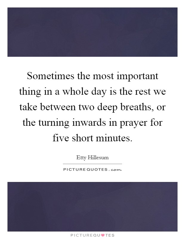 Sometimes the most important thing in a whole day is the rest we take between two deep breaths, or the turning inwards in prayer for five short minutes Picture Quote #1