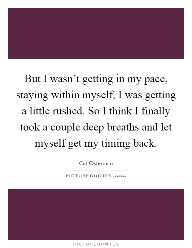 But I wasn't getting in my pace, staying within myself, I was getting a little rushed. So I think I finally took a couple deep breaths and let myself get my timing back Picture Quote #1