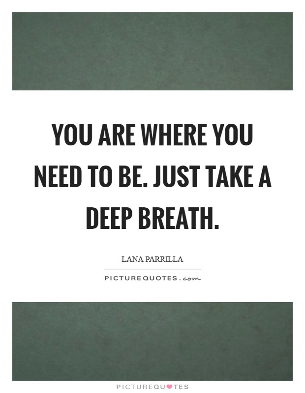 You are where you need to be. Just take a deep breath Picture Quote #1
