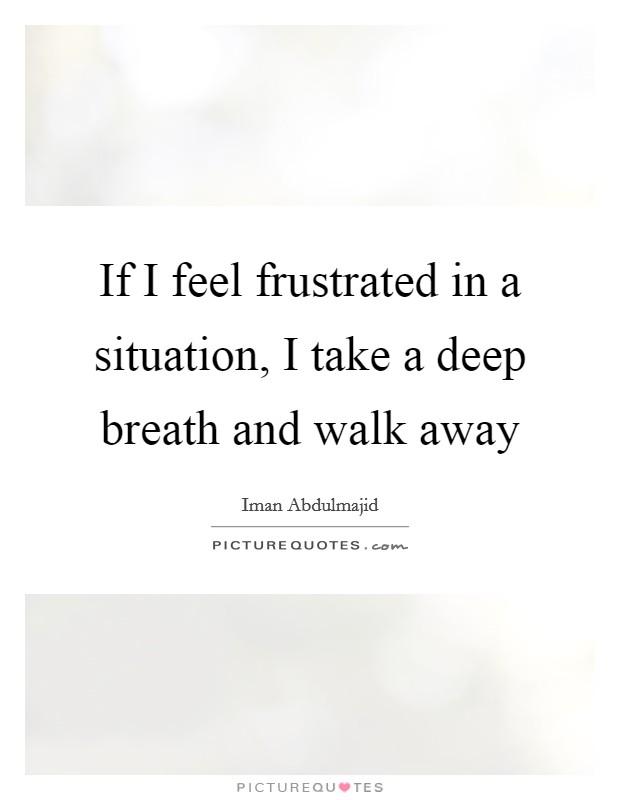 If I feel frustrated in a situation, I take a deep breath and walk away Picture Quote #1