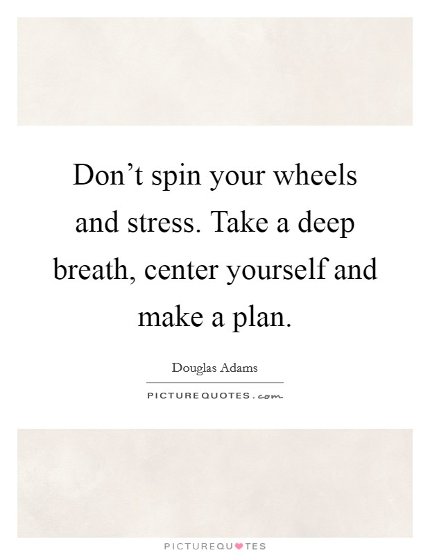 Don't spin your wheels and stress. Take a deep breath, center yourself and make a plan Picture Quote #1