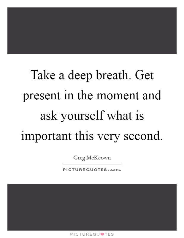 Take a deep breath. Get present in the moment and ask yourself what is important this very second Picture Quote #1