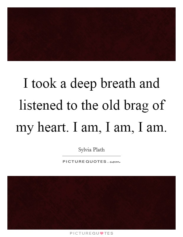I took a deep breath and listened to the old brag of my heart. I am, I am, I am Picture Quote #1