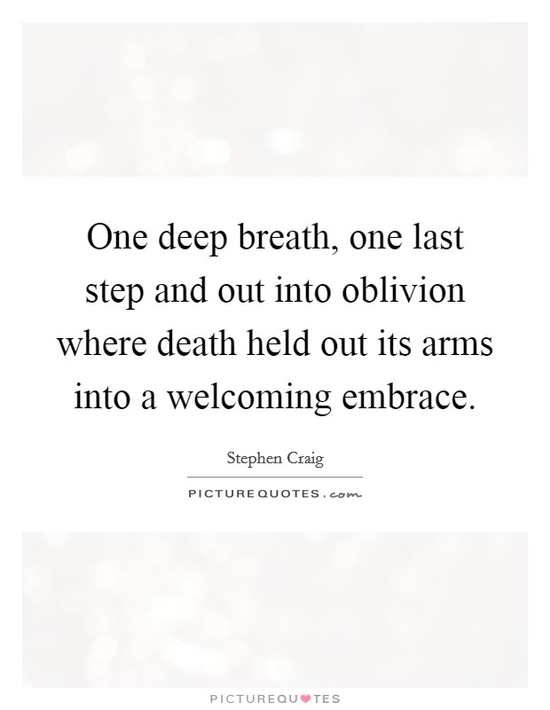 One deep breath, one last step and out into oblivion where death held out its arms into a welcoming embrace Picture Quote #1