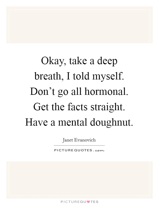 Okay, take a deep breath, I told myself. Don't go all hormonal. Get the facts straight. Have a mental doughnut Picture Quote #1