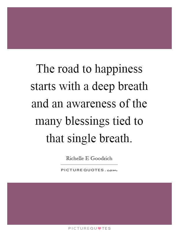 The road to happiness starts with a deep breath and an awareness of the many blessings tied to that single breath Picture Quote #1