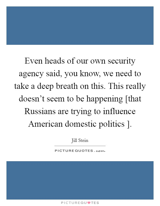 Even heads of our own security agency said, you know, we need to take a deep breath on this. This really doesn't seem to be happening [that Russians are trying to influence American domestic politics ] Picture Quote #1